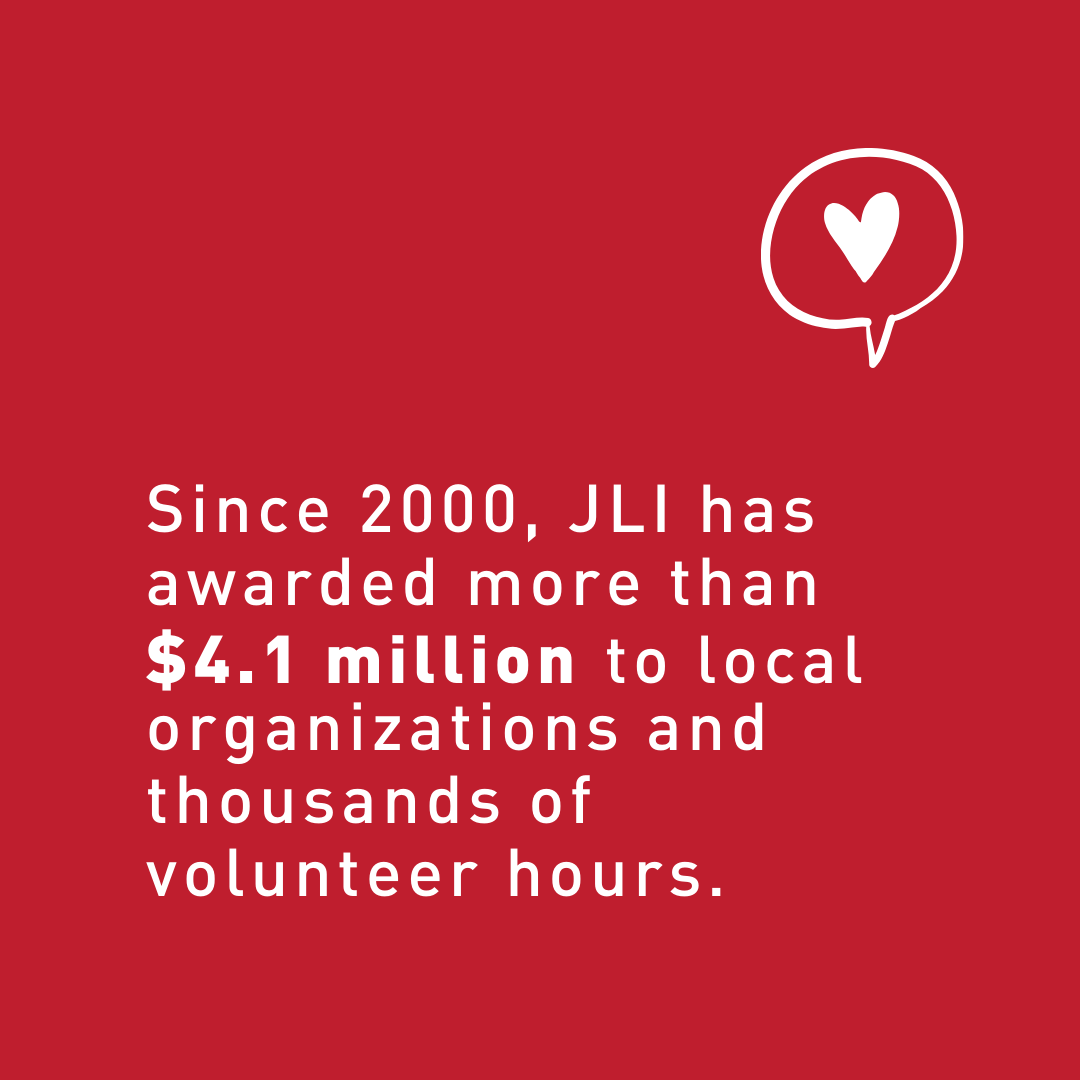 Since 2000, JLI has awarded more than $4.1 million to local organizations and thousands of volunteer hours.